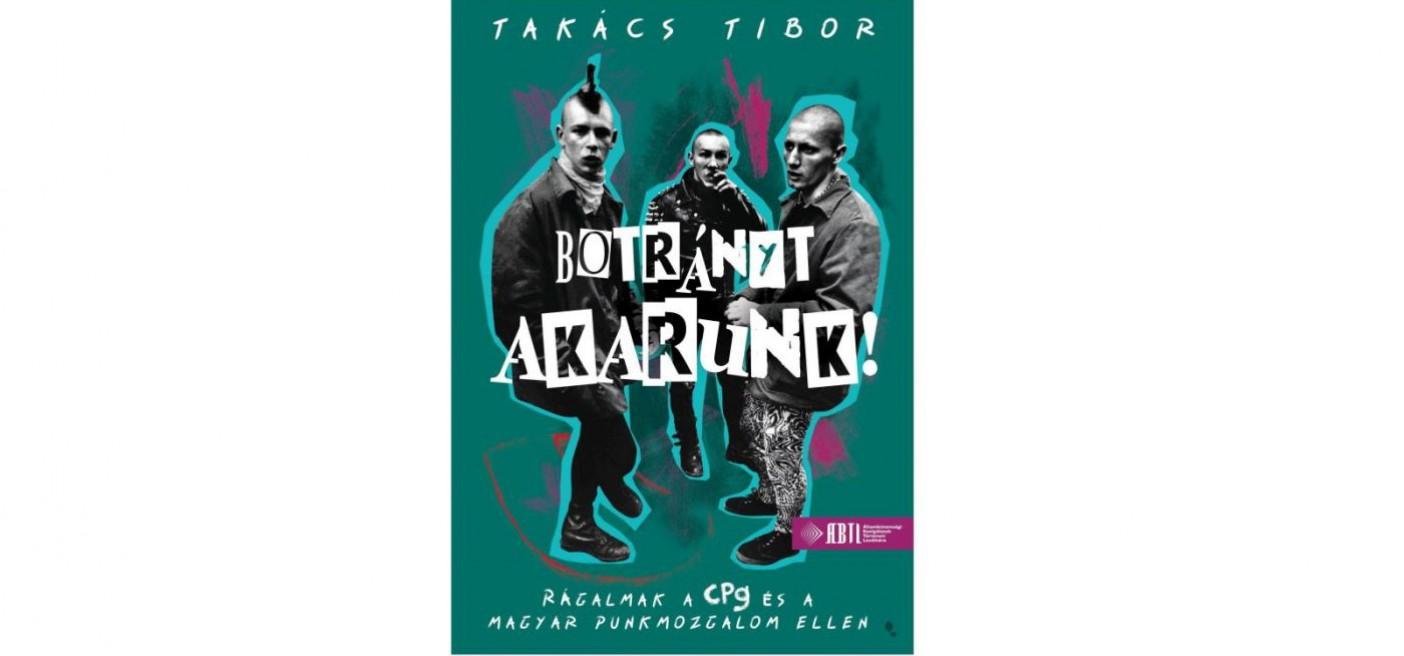 Botrányt akarunk! - Rágalmak a CPg és a magyar punkmozgalom ellen - Munkatársunk Takács Tibor könyve a Könyvhéten