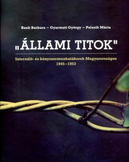 """""""Állami titok"""" Internáló- és kényszermunkatáborok Magyarországon 1945-1953"""