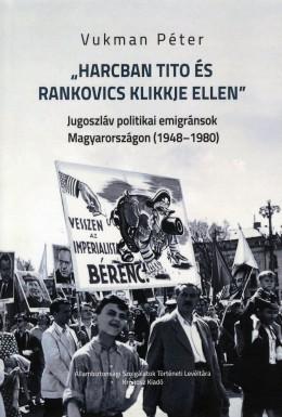 Harcban Tito és Rankovics klikkje ellen - Jugoszláv politikai emigránsok Magyarországon (1948-1980)