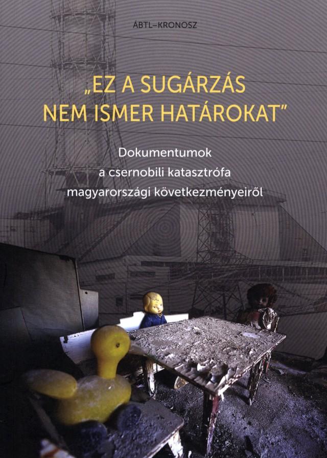 """""""Ez a sugárzás nem ismer határokat"""". Dokumentumok a csernobili katasztrófa magyarországi következményeiről."""